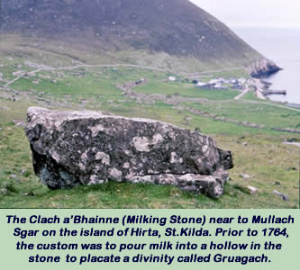 The Clach a'Bhainne (Milking Stone) near to Mullach Sgar on the island of Hirta, St.Kilda. Prior to 1764, the custom was to pour milk into a hollow in the stoneThe Clach a'Bhainne (Milking Stone) near to Mullach Sgar on the island of Hirta, St.Kilda. Prior to 1764, the custom was to pour milk into a hollow in the stone to placate a divinity called Gruagach
